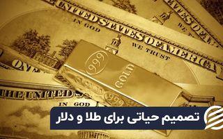تصمیم حیاتی برای طلا و دلار
