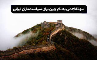 سو تفاهمی به نام چین برای سیاستمداران ایرانی؟
